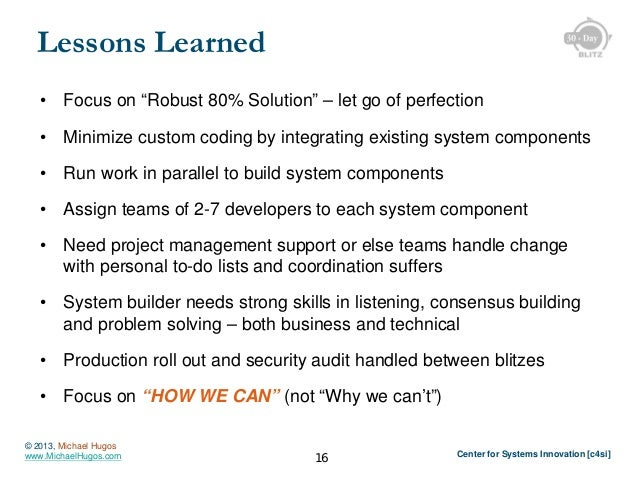 """Lessons Learned •  Focus on """"Robust 80% Solution"""" – let go of perfection  •  Minimize custom coding by integrating existin..."""