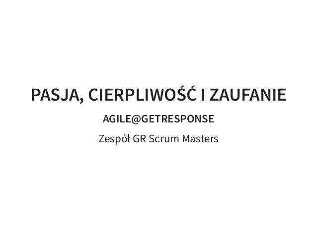 PASJA, CIERPLIWOŚĆ I ZAUFANIE AGILE@GETRESPONSE Zespół GR Scrum Masters