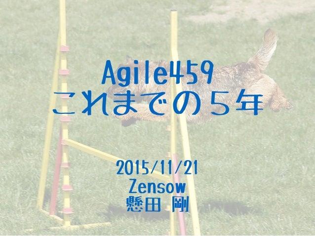 Agile459 これまでの5年 2015/11/21 Zensow 懸田 剛