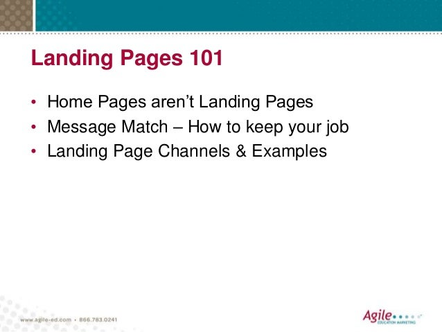Landing Pages 101 • Home Pages aren't Landing Pages • Message Match – How to keep your job • Landing Page Channels & Examp...