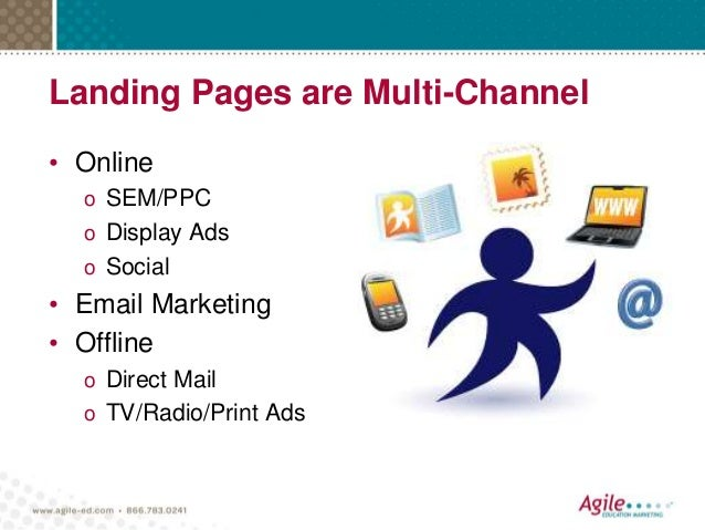 Landing Pages are Multi-Channel • Online o SEM/PPC o Display Ads o Social • Email Marketing • Offline o Direct Mail o TV/R...
