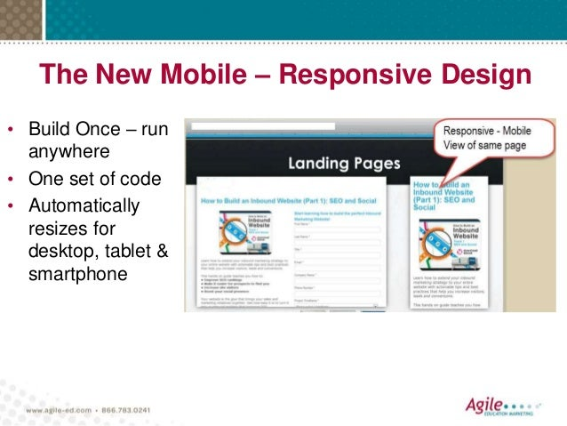 The New Mobile – Responsive Design • Build Once – run anywhere • One set of code • Automatically resizes for desktop, tabl...