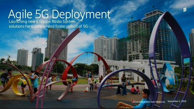 Agile 5G Deployment Ericsson Business Area Networks September 5, 2018 Launching new Ericsson Radio System solutions for a ...