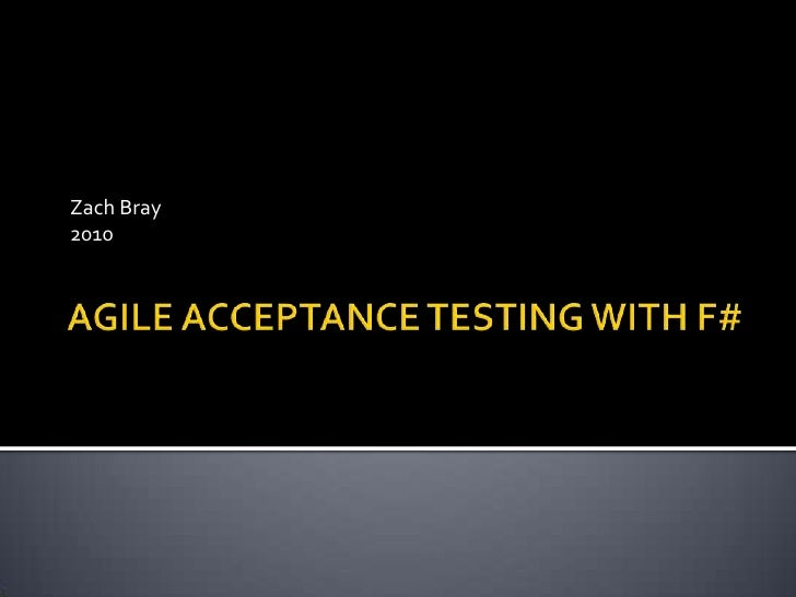 AGILE ACCEPTANCE TESTING WITH F#<br />Zach Bray<br />2010<br />