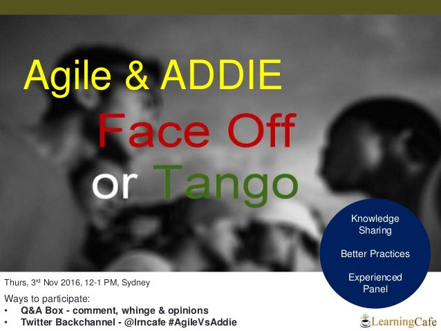 Knowledge Sharing Better Practices Experienced Panel Agile & ADDIE Thurs, 3rd Nov 2016, 12-1 PM, Sydney Ways to participat...