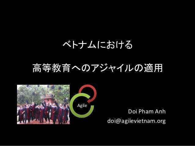 ベトナムにおける 高等教育へのアジャイルの適用 Doi Pham Anh doi@agilevietnam.org Agile