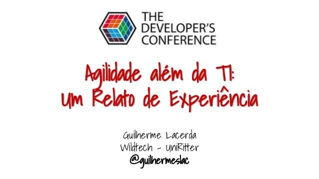 Agilidade além da TI: Um Relato de Experiência Guilherme Lacerda Wildtech - UniRitter @guilhermeslac