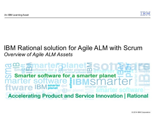© 2014 IBM Corporation IBM Rational solution for Agile ALM with Scrum Overview of Agile ALM Assets An IBM Learning Asset