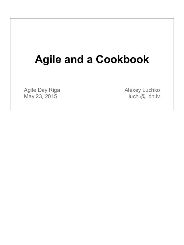 Agile and a Cookbook Agile Day Riga May 23, 2015 Alexey Luchko luch @ ldn.lv