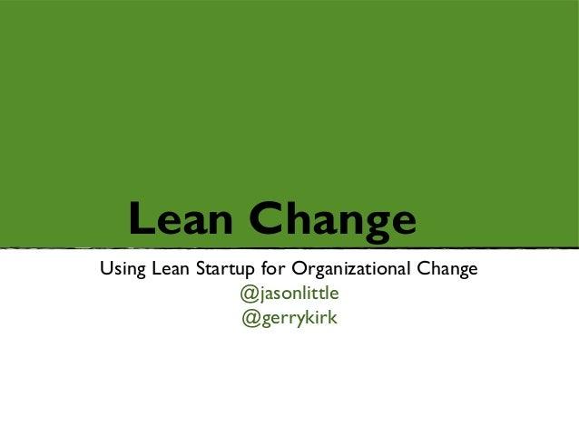 Lean ChangeUsing Lean Startup for Organizational Change                @jasonlittle                 @gerrykirk
