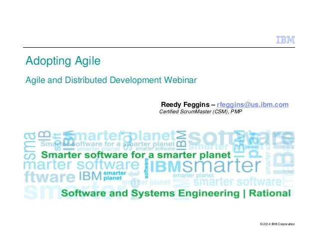 © 2014 IBM Corporation Adopting Agile Agile and Distributed Development Webinar Reedy Feggins – rfeggins@us.ibm.com Certif...