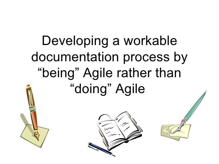 "Developing a workable documentation process by ""being"" Agile rather than ""doing"" Agile"