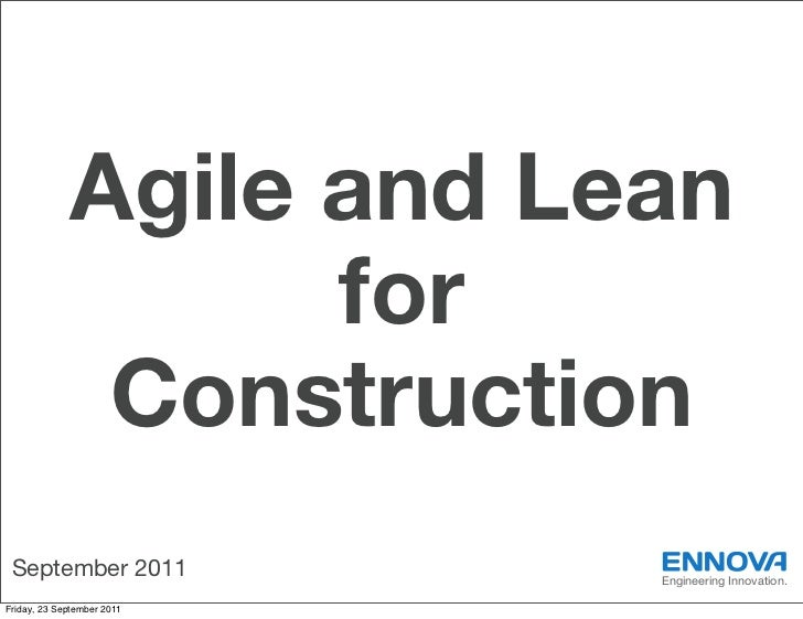 Agile and Lean                   for              Construction September 2011             Engineering Innovation.Friday, 2...