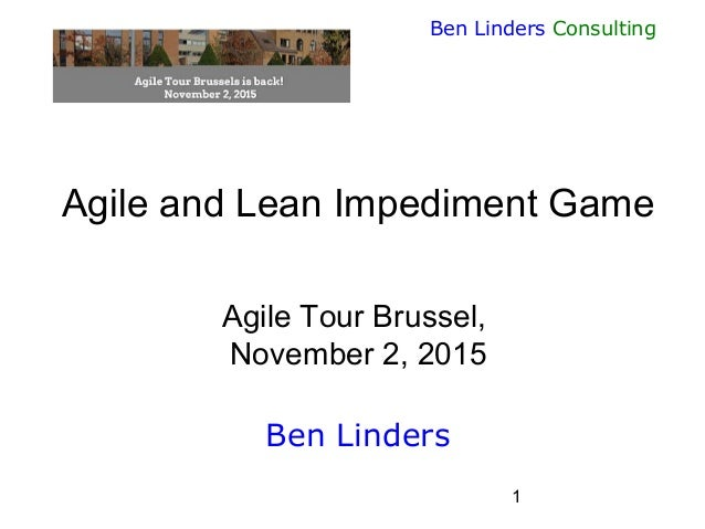 1 Ben Linders Consulting Agile and Lean Impediment Game Agile Tour Brussel, November 2, 2015 Ben Linders