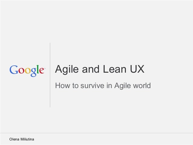 Google Confidential and ProprietaryAgile and Lean UXHow to survive in Agile worldOlena Miliutina