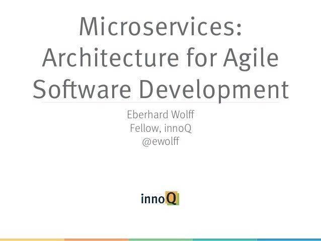 Microservices: Architecture for Agile Software Development Eberhard Wolff Fellow, innoQ @ewolff