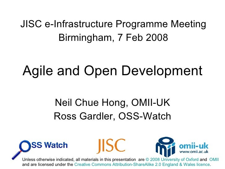 Agile and Open Development Neil Chue Hong, OMII-UK Ross Gardler, OSS-Watch JISC e-Infrastructure Programme Meeting Birming...