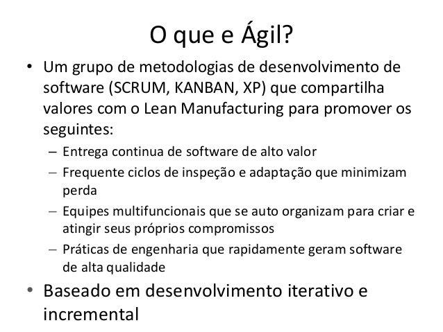 O que e Ágil? • Um grupo de metodologias de desenvolvimento de software (SCRUM, KANBAN, XP) que compartilha valores com o ...