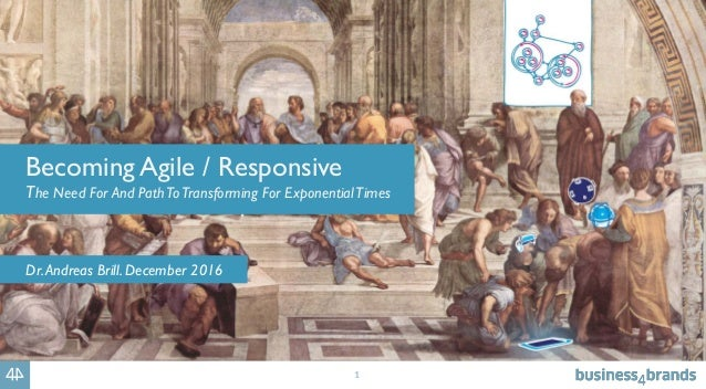 1 Becoming Agile / Responsive The Need For And PathToTransforming For ExponentialTimes Dr.Andreas Brill. December 2016