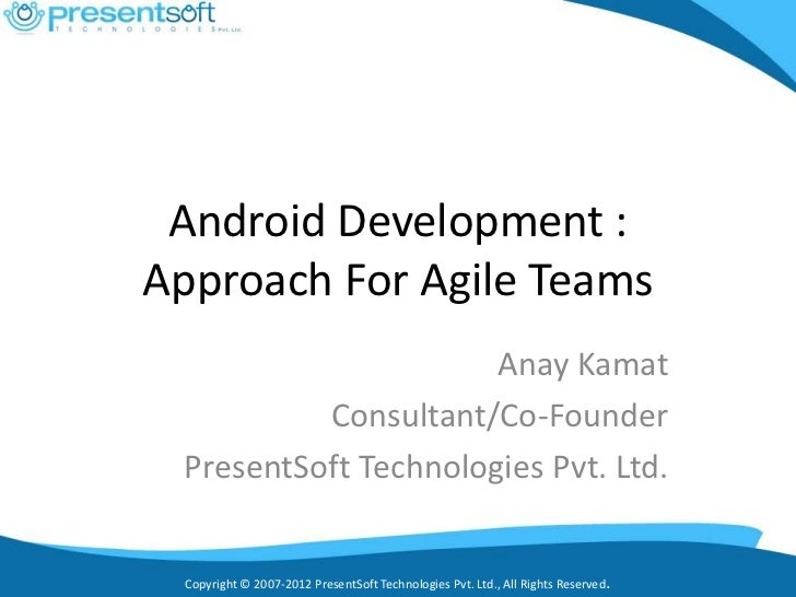 Android Development :Approach For Agile Teams                      Anay Kamat          Consultant/Co-Founder PresentSoft T...