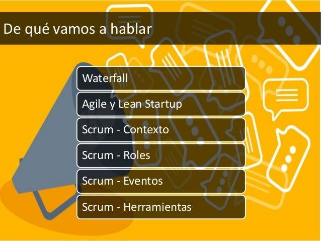 Waterfall Agile y Lean Startup Scrum - Contexto Scrum - Roles Scrum - Eventos Scrum - Herramientas De qué vamos a hablar