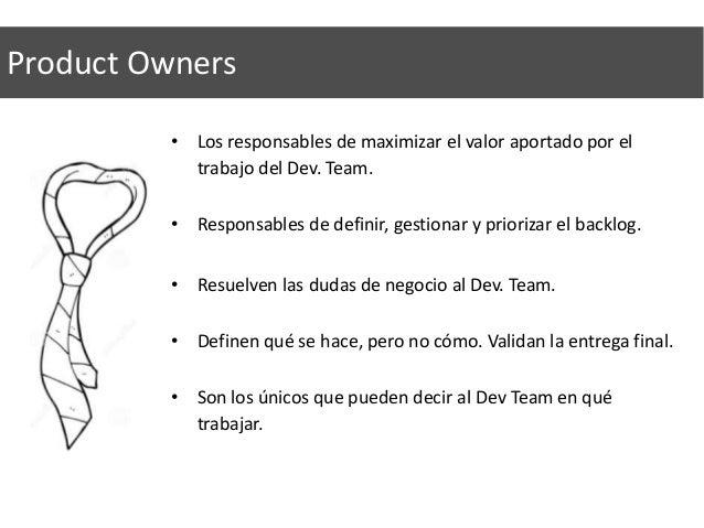 Product Owners • Los responsables de maximizar el valor aportado por el trabajo del Dev. Team. • Responsables de definir, ...