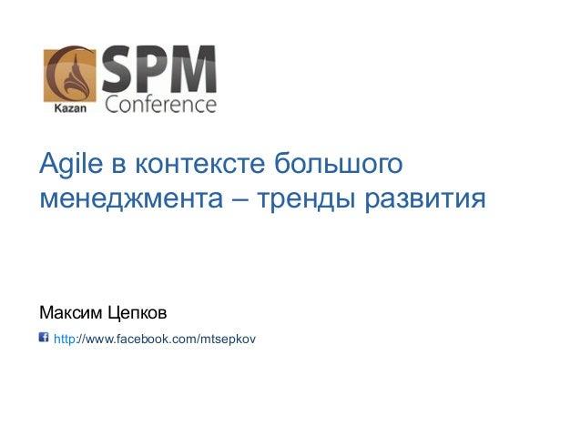 Agile в контексте большого менеджмента – тренды развития Максим Цепков http://www.facebook.com/mtsepkov
