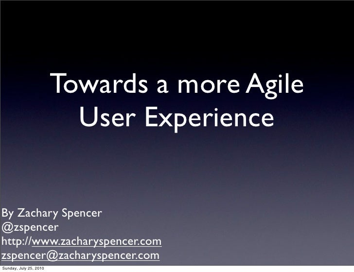 Towards a more Agile                           User Experience   By Zachary Spencer @zspencer http://www.zacharyspencer.co...