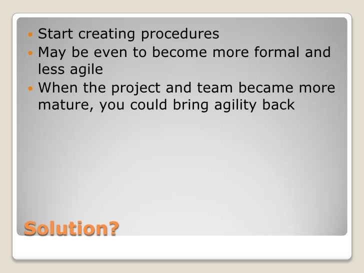  Start creating procedures May be even to become more formal and  less agile When the project and team became more  mat...