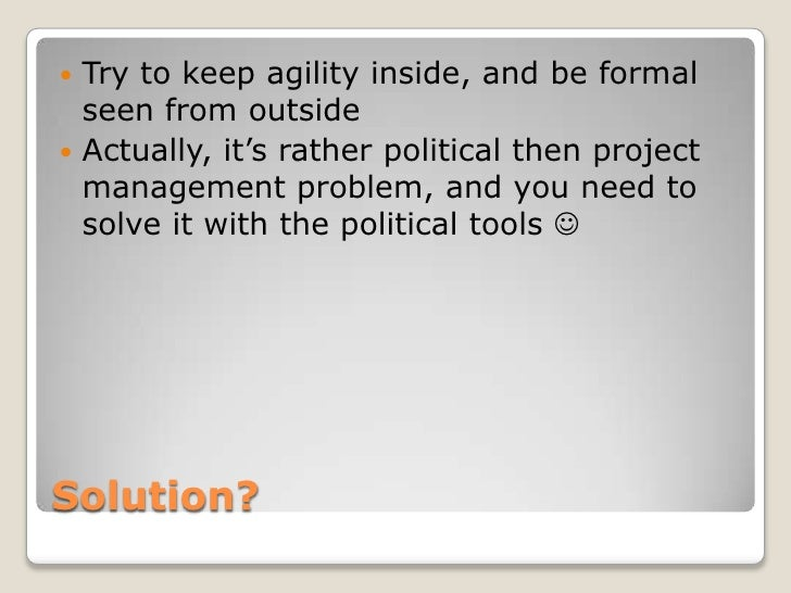 Try to keep agility inside, and be formal  seen from outside Actually, it's rather political then project  management p...