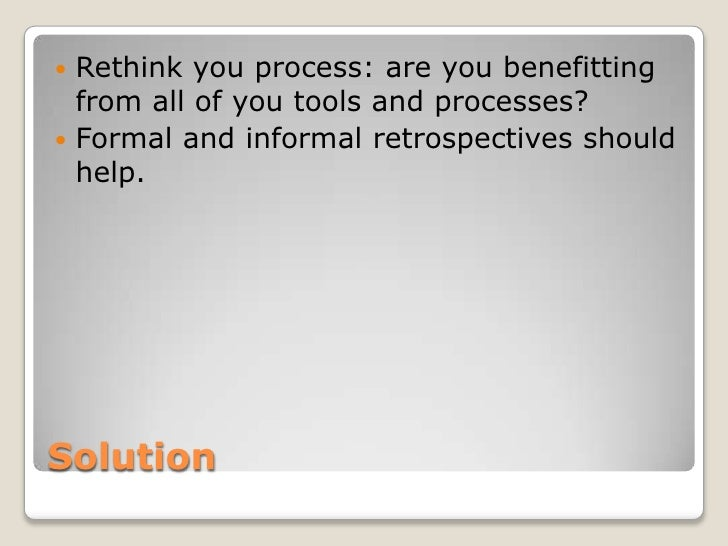  Rethink you process: are you benefitting  from all of you tools and processes? Formal and informal retrospectives shoul...