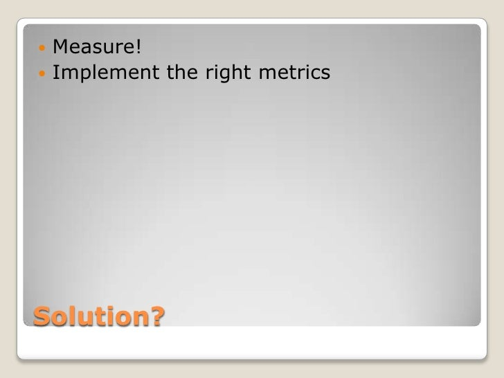  Measure! Implement the right metricsSolution?