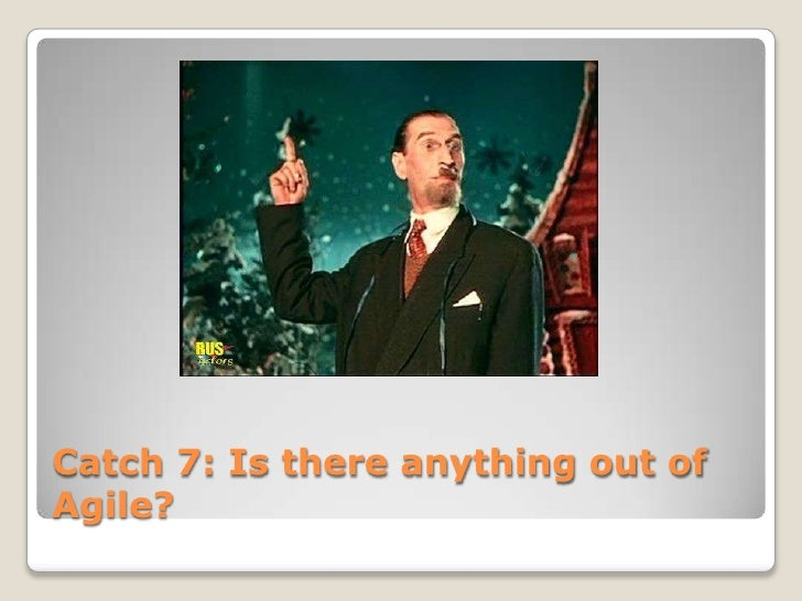 Catch 7: Is there anything out ofAgile?