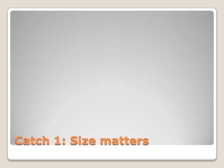 Catch 1: Size matters