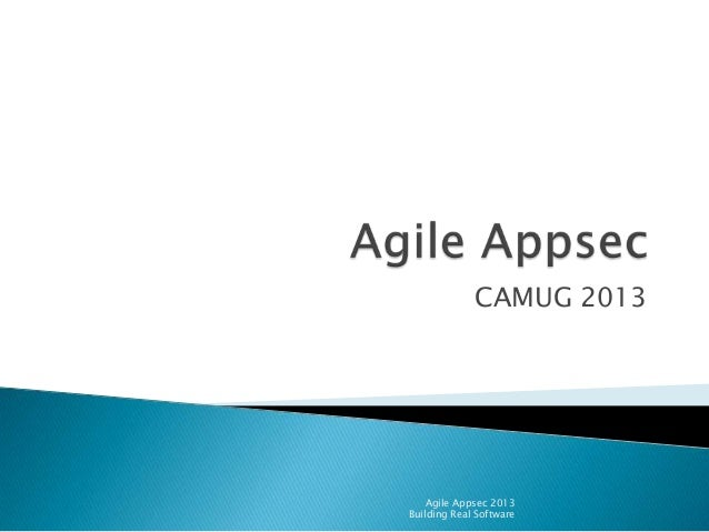 CAMUG 2013  Agile Appsec 2013 Building Real Software