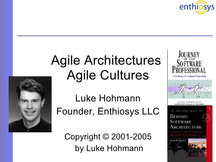 Agile Architectures  Agile Cultures Luke Hohmann Founder, Enthiosys LLC Copyright © 2001-2005 by Luke Hohmann