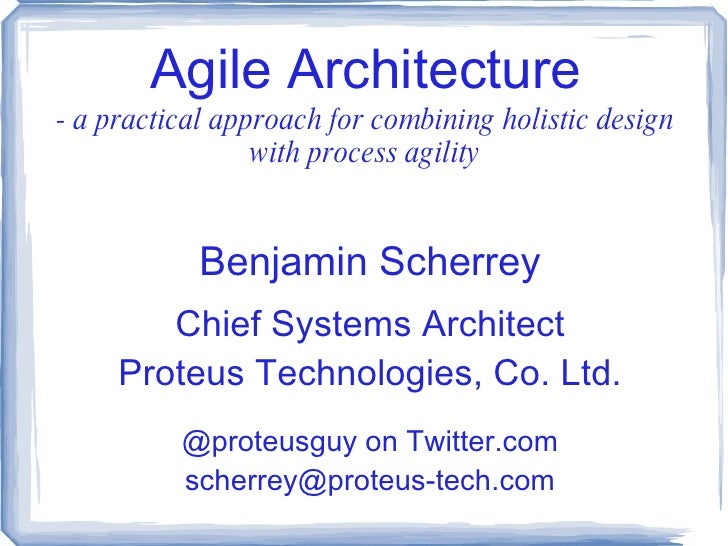 Agile Architecture - a practical approach for combining holistic design with process agility Benjamin Scherrey Chief Syste...