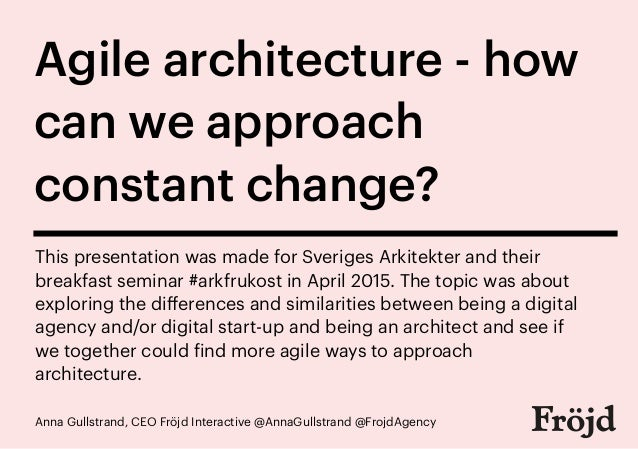 Anna Gullstrand, CEO Fröjd Interactive @AnnaGullstrand @FrojdAgency Agile architecture - how can we approach constant chan...