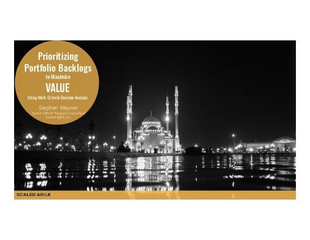 Prioritizing Portfolio Backlogs to Maximize Value Using Multi-Criteria Decision Analysis Stephen Mayner Senior SAFe® Progr...