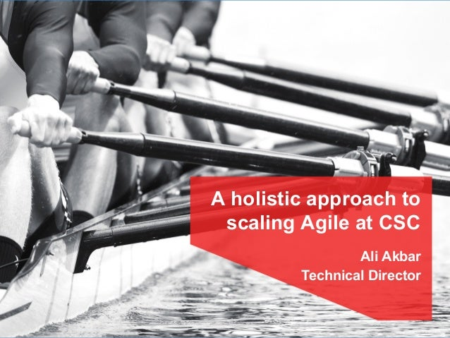 A holistic approach to scaling Agile at CSC Ali Akbar Technical Director