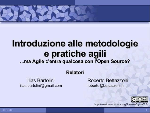 Introduzione alle metodologie e pratiche agili ...ma Agile c'entra qualcosa con l'Open Source? Relatori Ilias Bartolini il...