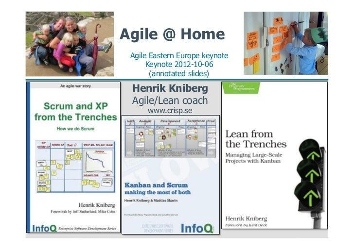 Agile @ Home Agile Eastern Europe keynote      Keynote 2012-10-06       (annotated slides) Henrik Kniberg Agile/Lean coach...