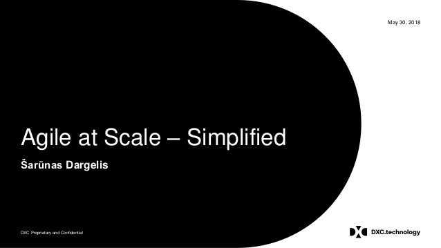 DXC Proprietary and Confidential May 30, 2018 Agile at Scale – Simplified Šarūnas Dargelis