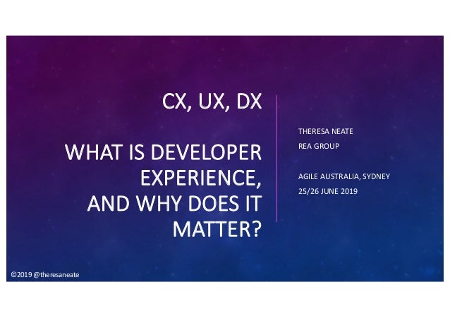 CX, UX, DX WHAT IS DEVELOPER EXPERIENCE, AND WHY DOES IT MATTER? THERESA NEATE REA GROUP AGILE AUSTRALIA, SYDNEY 25/26 JUN...