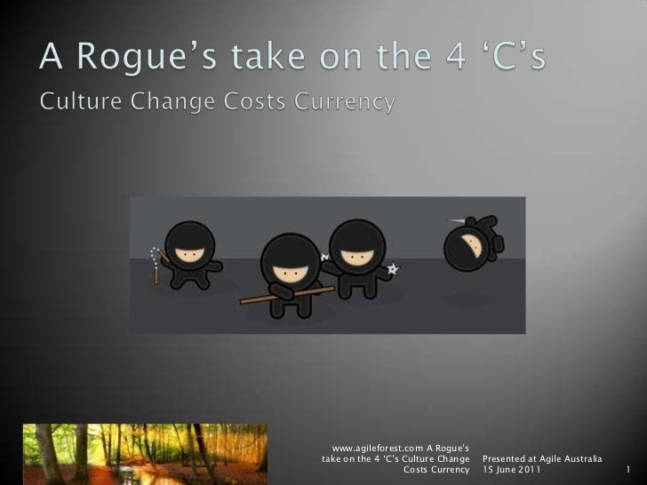A Rogue's take on the 4 'C's<br />Culture Change Costs Currency<br />www.agileforest.com A Rogue's take on the 4 'C's Cult...