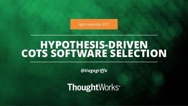 HYPOTHESIS-DRIVEN COTS SOFTWARE SELECTION Agile Australia 2017 @tiagogriffo