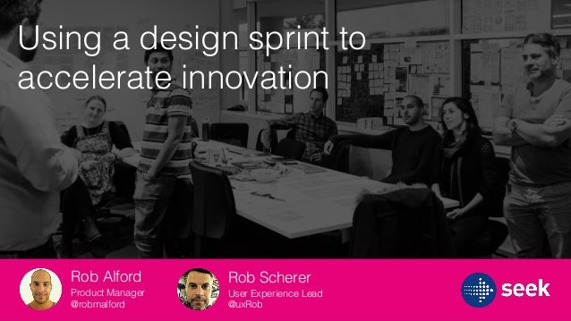 Rob Scherer User Experience Lead @uxRob Rob Alford Product Manager @robmalford Using a design sprint to accelerate innovat...