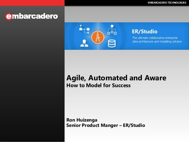 EMBARCADERO TECHNOLOGIESEMBARCADERO TECHNOLOGIES Agile, Automated and Aware How to Model for Success Ron Huizenga Senior P...