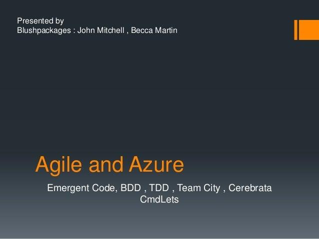 Agile and AzureEmergent Code, BDD , TDD , Team City , CerebrataCmdLetsPresented byBlushpackages : John Mitchell , Becca Ma...