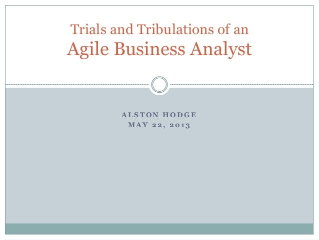 Trials and Tribulations of an  Agile Business Analyst  ALSTON HODGE MAY 22, 2013